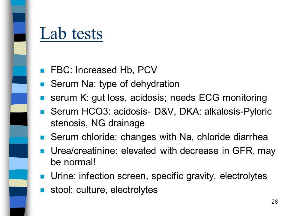 28 Lab tests n FBC: Increased Hb, PCV n Serum Na: type of dehydration n serum K: gut loss, acidosis; needs ECG monitoring n Serum HCO3: acidosis- D&V,