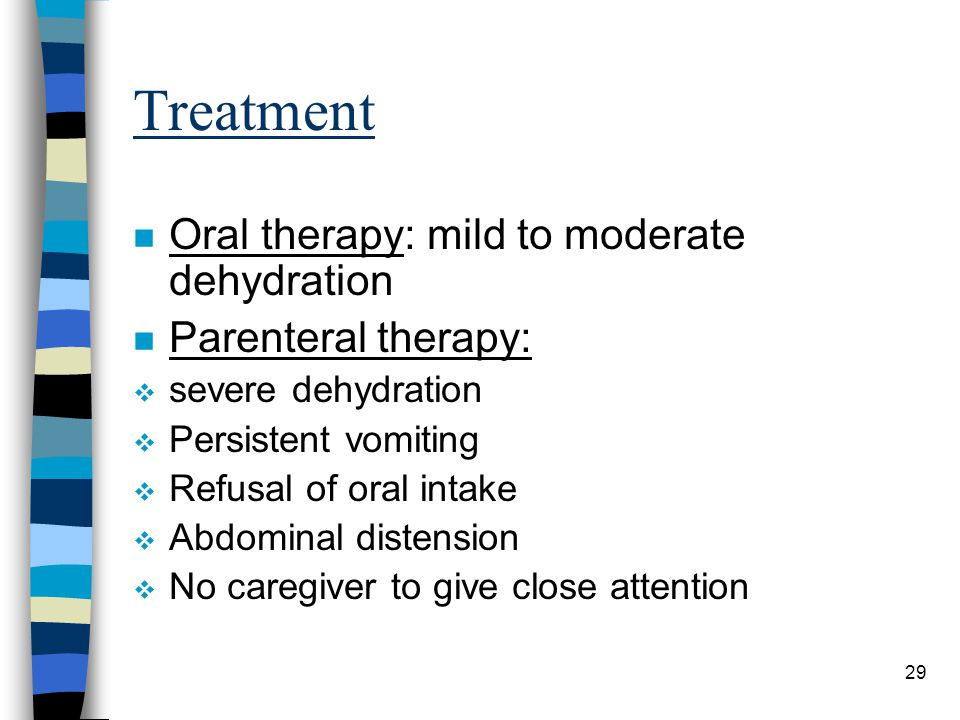 29 Treatment n Oral therapy: mild to moderate dehydration n Parenteral therapy: severe dehydration Persistent vomiting Refusal of oral intake Abdomina