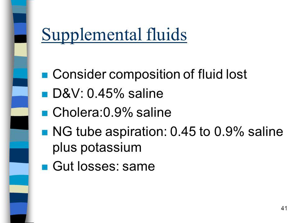 41 Supplemental fluids n Consider composition of fluid lost n D&V: 0.45% saline n Cholera:0.9% saline n NG tube aspiration: 0.45 to 0.9% saline plus p