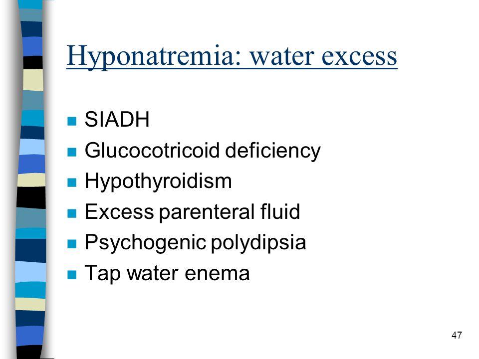 47 Hyponatremia: water excess n SIADH n Glucocotricoid deficiency n Hypothyroidism n Excess parenteral fluid n Psychogenic polydipsia n Tap water enem