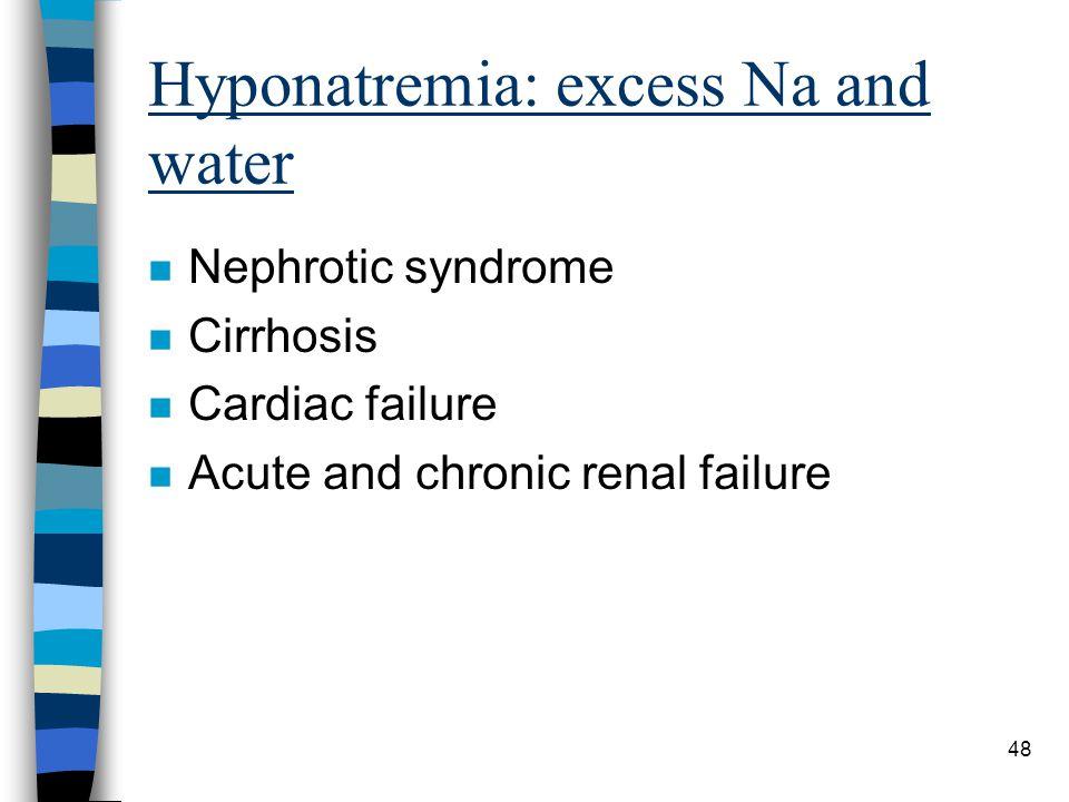 48 Hyponatremia: excess Na and water n Nephrotic syndrome n Cirrhosis n Cardiac failure n Acute and chronic renal failure