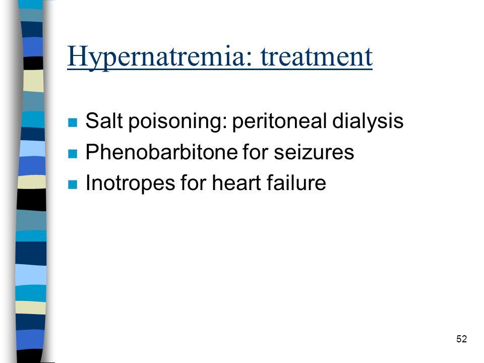 52 Hypernatremia: treatment n Salt poisoning: peritoneal dialysis n Phenobarbitone for seizures n Inotropes for heart failure