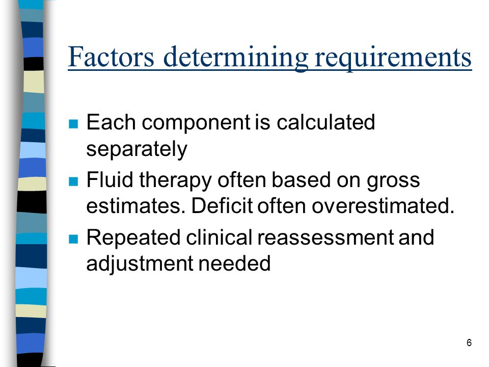 6 Factors determining requirements n Each component is calculated separately n Fluid therapy often based on gross estimates. Deficit often overestimat