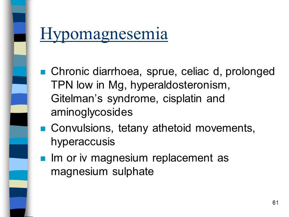 61 Hypomagnesemia n Chronic diarrhoea, sprue, celiac d, prolonged TPN low in Mg, hyperaldosteronism, Gitelmans syndrome, cisplatin and aminoglycosides