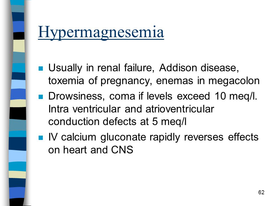 62 Hypermagnesemia n Usually in renal failure, Addison disease, toxemia of pregnancy, enemas in megacolon n Drowsiness, coma if levels exceed 10 meq/l