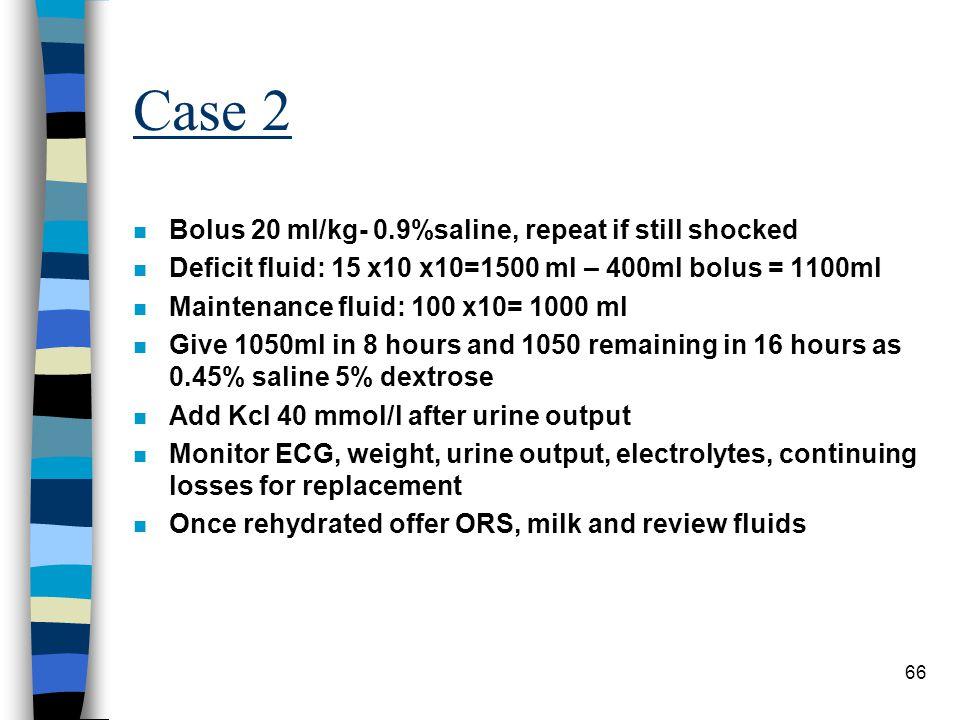 66 Case 2 n Bolus 20 ml/kg- 0.9%saline, repeat if still shocked n Deficit fluid: 15 x10 x10=1500 ml – 400ml bolus = 1100ml n Maintenance fluid: 100 x1