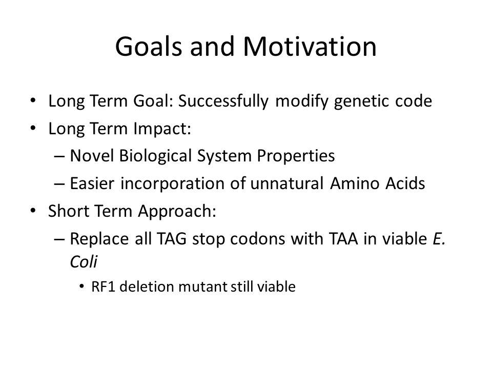 Goals and Motivation Long Term Goal: Successfully modify genetic code Long Term Impact: – Novel Biological System Properties – Easier incorporation of unnatural Amino Acids Short Term Approach: – Replace all TAG stop codons with TAA in viable E.
