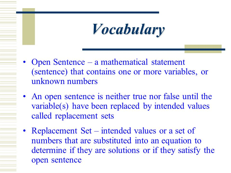 Vocabulary Open Sentence – a mathematical statement (sentence) that contains one or more variables, or unknown numbers An open sentence is neither tru