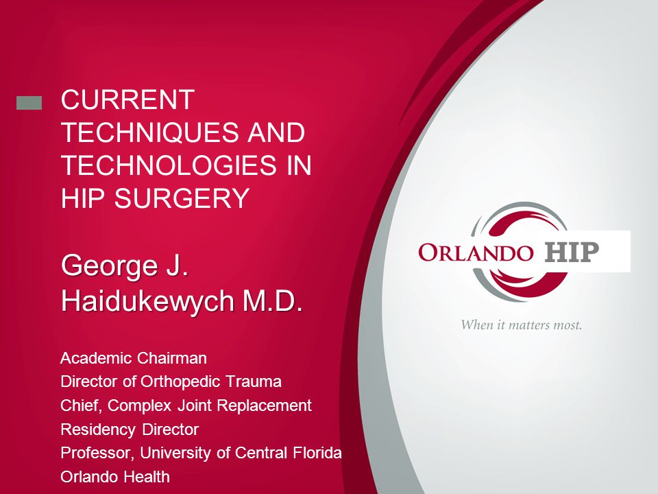 CURRENT TECHNIQUES AND TECHNOLOGIES IN HIP SURGERY George J.