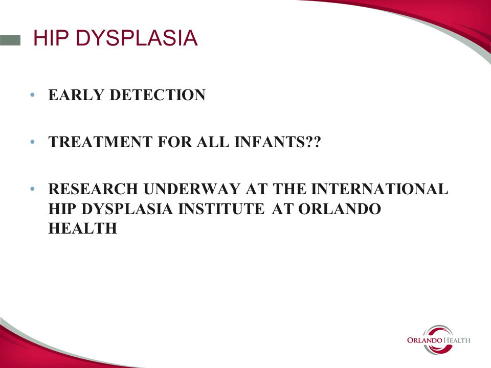 HIP DYSPLASIA EARLY DETECTION TREATMENT FOR ALL INFANTS .