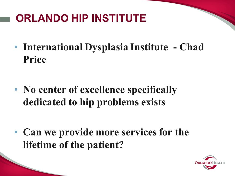 ORLANDO HIP INSTITUTE International Dysplasia Institute - Chad Price No center of excellence specifically dedicated to hip problems exists Can we provide more services for the lifetime of the patient