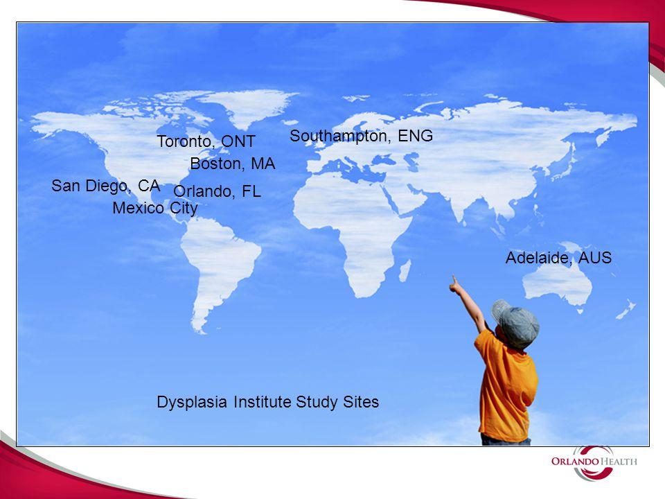 Orlando, FL Boston, MA Toronto, ONT Mexico City San Diego, CA Southampton, ENG Adelaide, AUS Dysplasia Institute Study Sites
