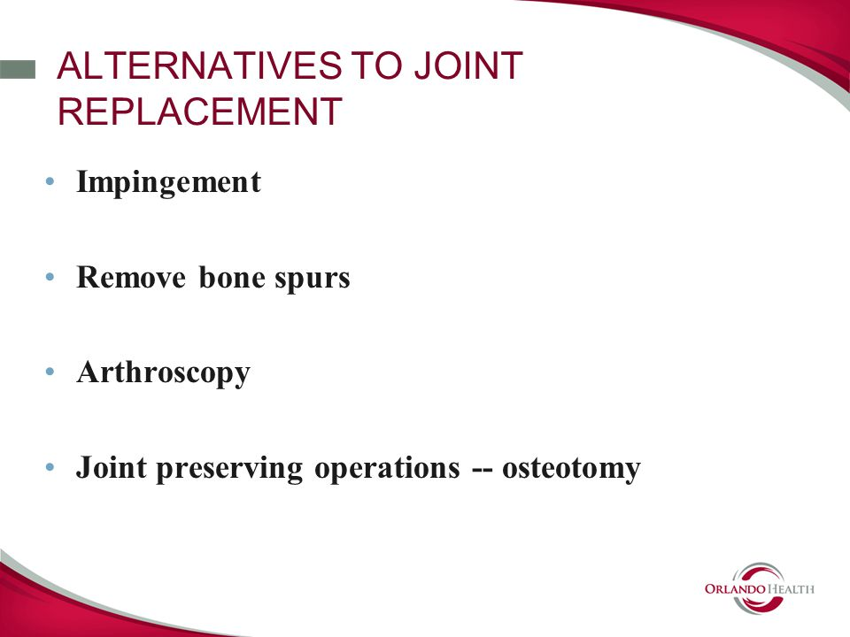ALTERNATIVES TO JOINT REPLACEMENT Impingement Remove bone spurs Arthroscopy Joint preserving operations -- osteotomy