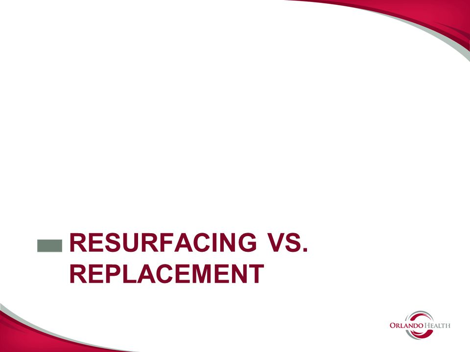 RESURFACING VS. REPLACEMENT