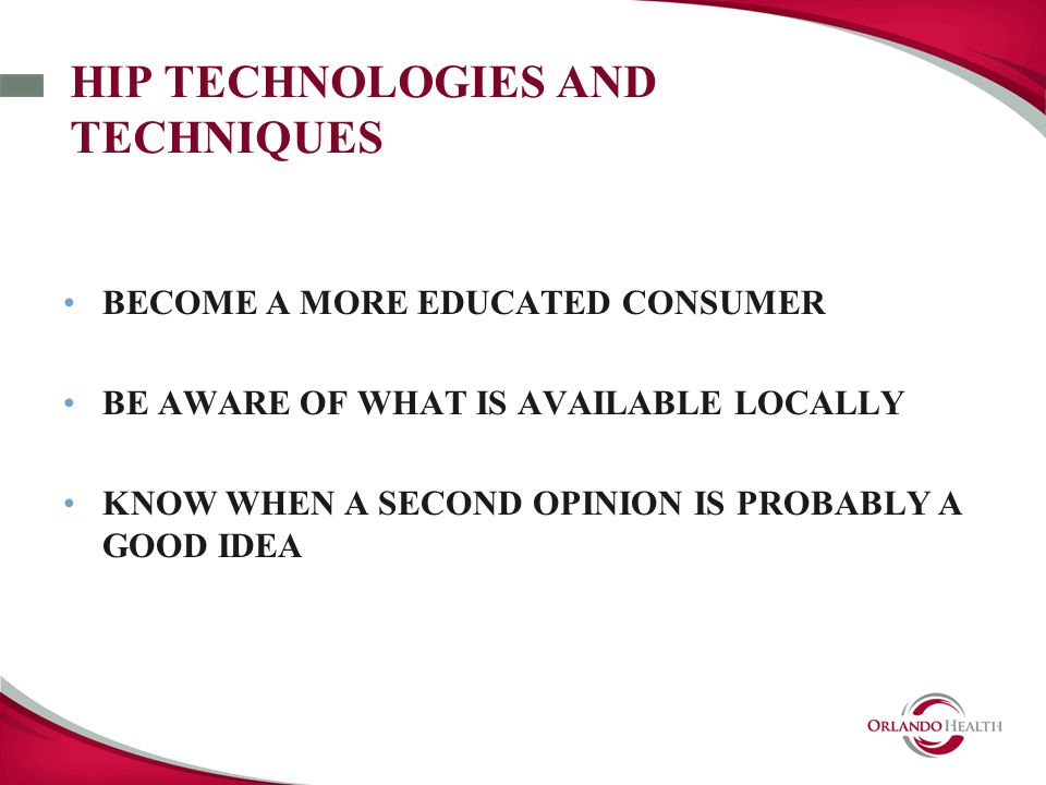 HIP TECHNOLOGIES AND TECHNIQUES BECOME A MORE EDUCATED CONSUMER BE AWARE OF WHAT IS AVAILABLE LOCALLY KNOW WHEN A SECOND OPINION IS PROBABLY A GOOD IDEA