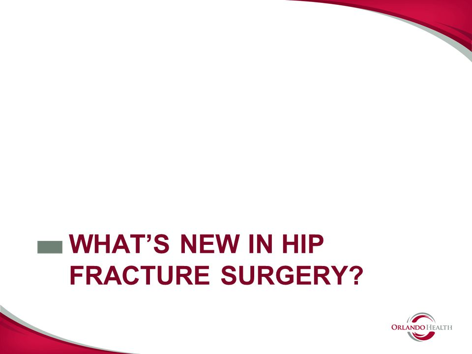 WHATS NEW IN HIP FRACTURE SURGERY