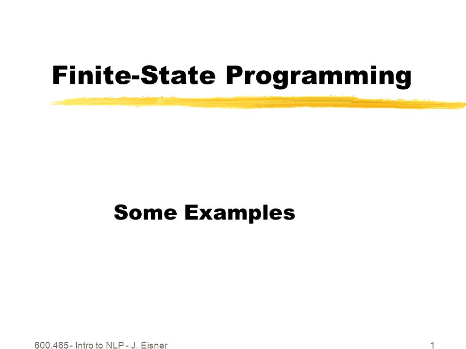 600.465 - Intro to NLP - J. Eisner1 Finite-State Programming Some Examples