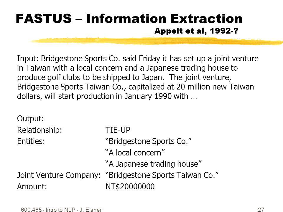 600.465 - Intro to NLP - J. Eisner27 FASTUS – Information Extraction Appelt et al, 1992-.