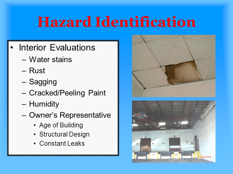 Hazard Identification Interior Evaluations –Water stains –Rust –Sagging –Cracked/Peeling Paint –Humidity –Owners Representative Age of Building Struct