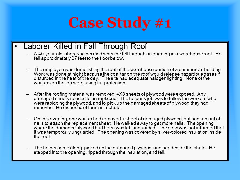 Case Study #2 Journeyman Roofer Dies From 25-Foot-Fall Through Structural Decking –A 31-year-old journeyman roofer fell 25-feet through a section of a flat pitch roof.