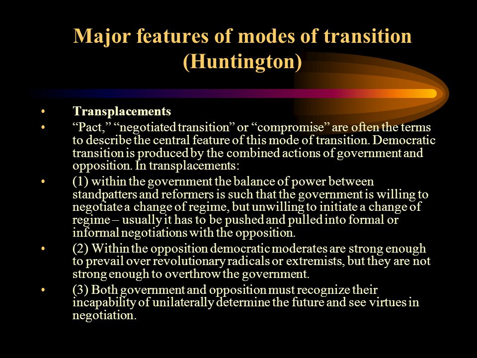 Major features of modes of transition (Huntington) Replacements: Opposition-led overthrow or change from below are often the terms to describe the central feature of this mode of transition.