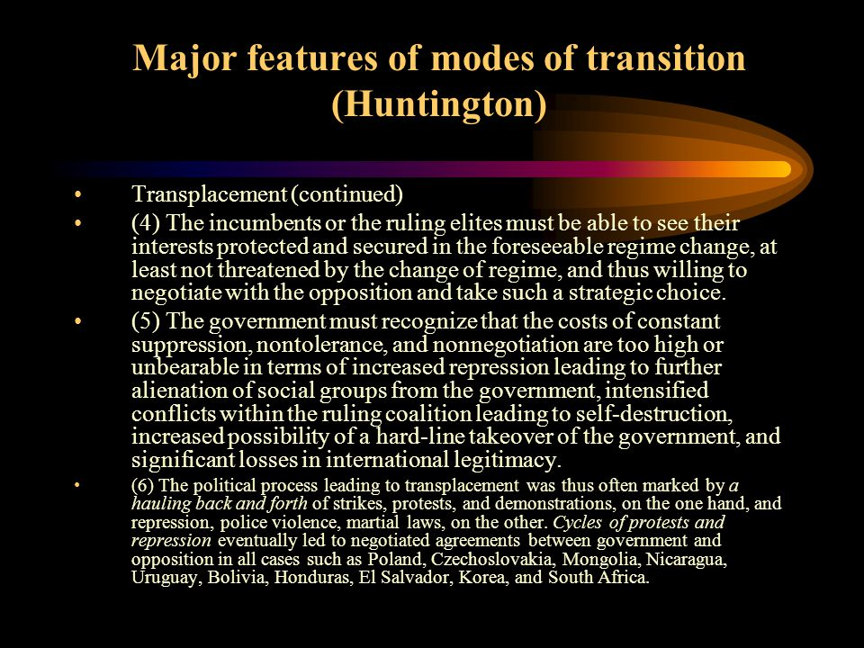 Major features of modes of transition (Huntington) Transplacements Pact, negotiated transition or compromise are often the terms to describe the central feature of this mode of transition.