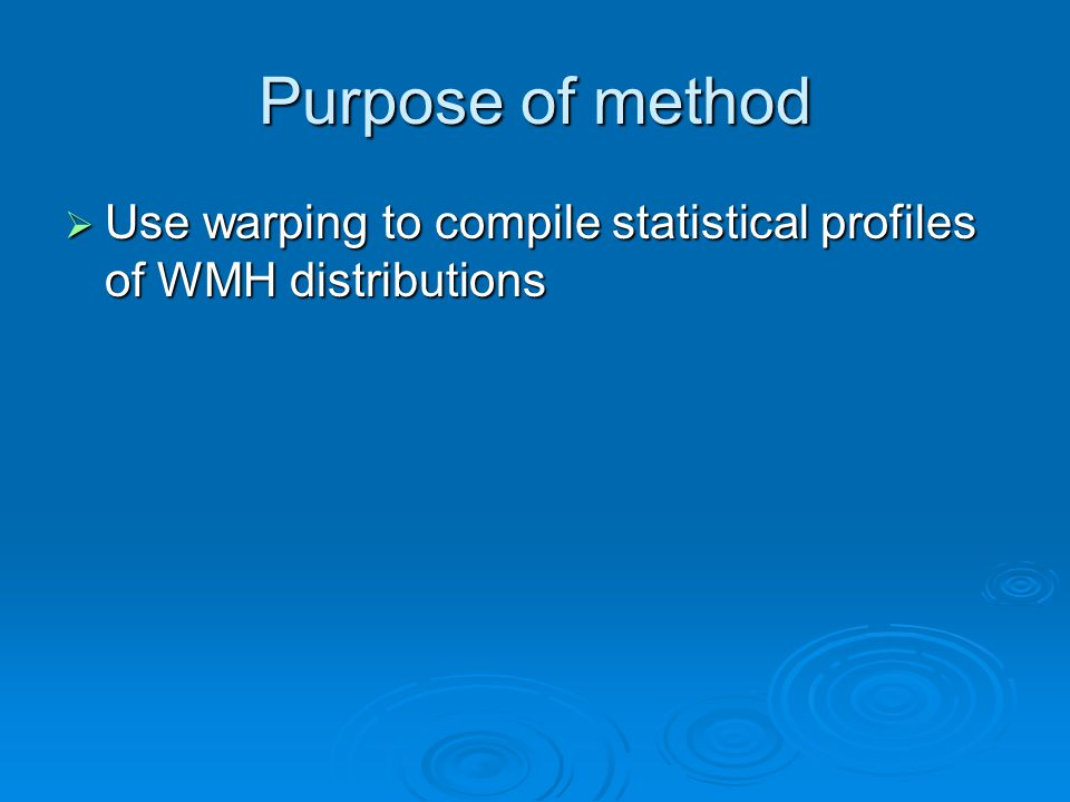 Purpose of method Use warping to compile statistical profiles of WMH distributions Use warping to compile statistical profiles of WMH distributions