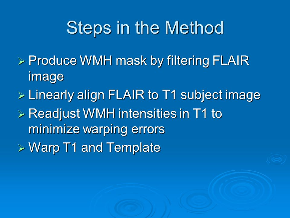 Steps in the Method Produce WMH mask by filtering FLAIR image Produce WMH mask by filtering FLAIR image Linearly align FLAIR to T1 subject image Linearly align FLAIR to T1 subject image Readjust WMH intensities in T1 to minimize warping errors Readjust WMH intensities in T1 to minimize warping errors Warp T1 and Template Warp T1 and Template