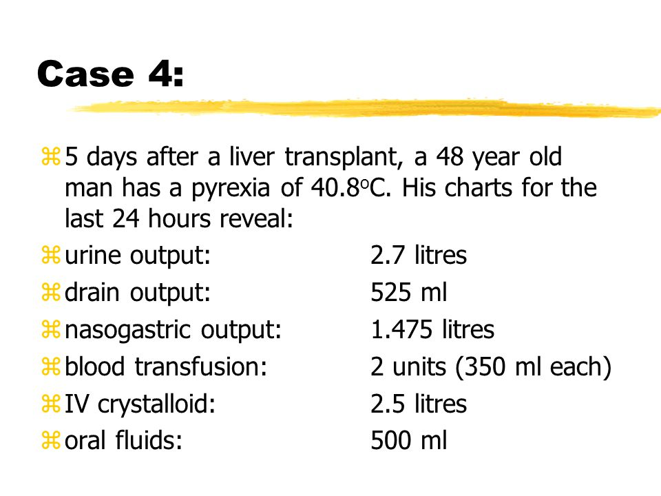 Case 4: z5 days after a liver transplant, a 48 year old man has a pyrexia of 40.8 o C.
