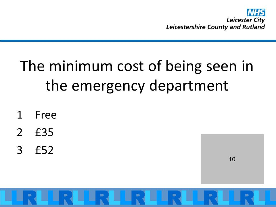 10 The minimum cost of being seen in the emergency department 1Free 2£35 3£52