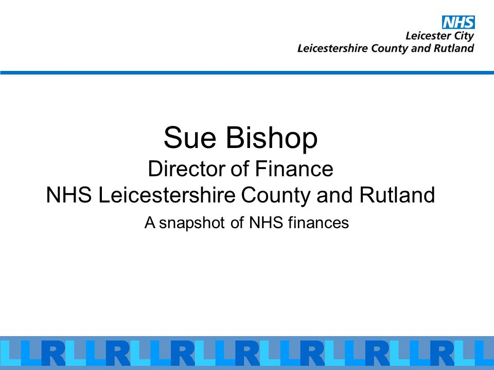 Sue Bishop Director of Finance NHS Leicestershire County and Rutland A snapshot of NHS finances
