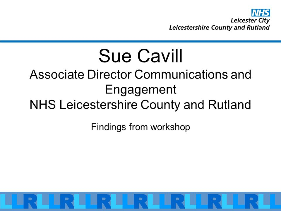 Sue Cavill Associate Director Communications and Engagement NHS Leicestershire County and Rutland Findings from workshop