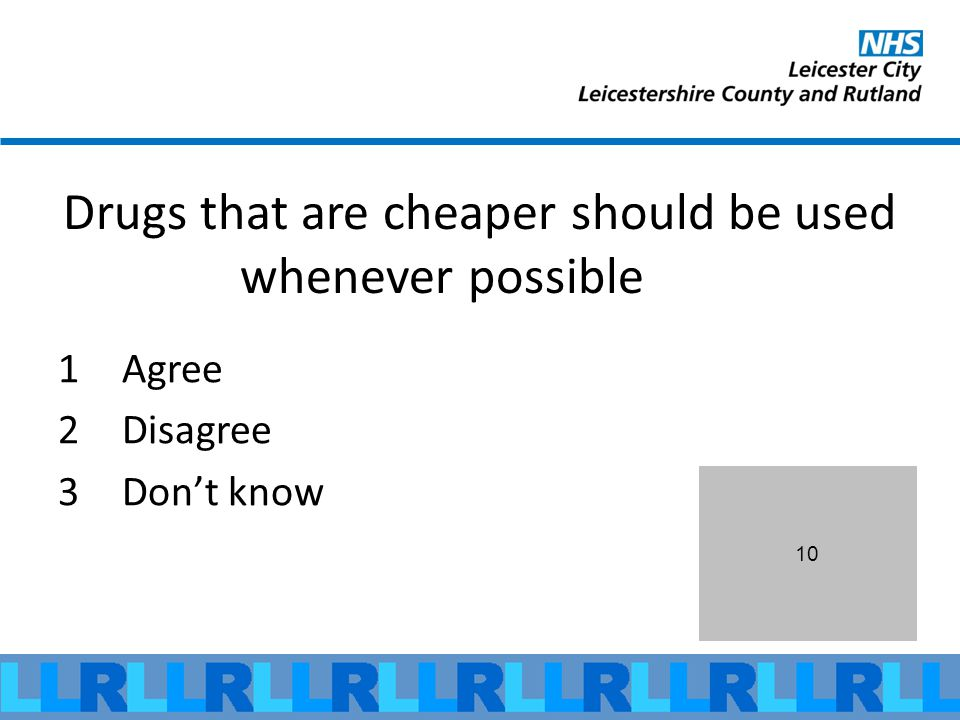 10 Drugs that are cheaper should be used whenever possible 1Agree 2Disagree 3Dont know