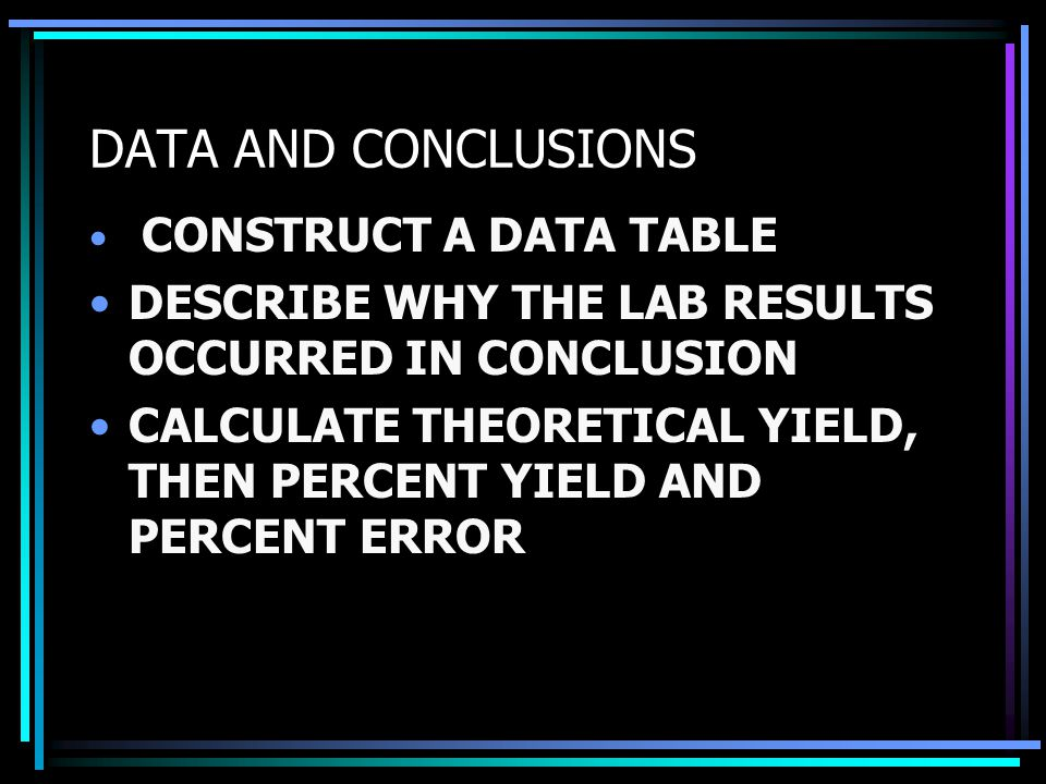 DATA AND CONCLUSIONS CONSTRUCT A DATA TABLE DESCRIBE WHY THE LAB RESULTS OCCURRED IN CONCLUSION CALCULATE THEORETICAL YIELD, THEN PERCENT YIELD AND PERCENT ERROR