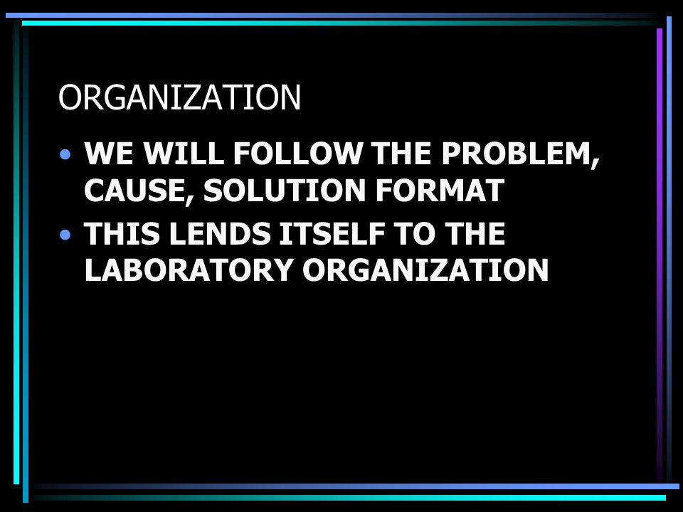 ORGANIZATION WE WILL FOLLOW THE PROBLEM, CAUSE, SOLUTION FORMAT THIS LENDS ITSELF TO THE LABORATORY ORGANIZATION