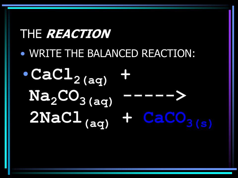 THE REACTION WRITE THE BALANCED REACTION: CaCl 2(aq) + Na 2 CO 3(aq) -----> 2NaCl (aq) + CaCO 3(s)