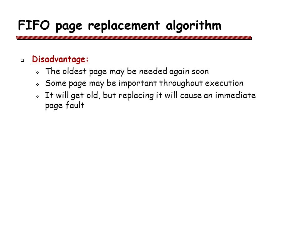 FIFO page replacement algorithm Disadvantage: The oldest page may be needed again soon Some page may be important throughout execution It will get old, but replacing it will cause an immediate page fault