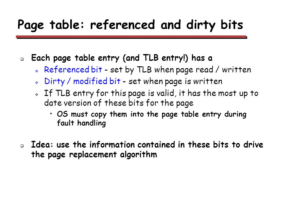 Page table: referenced and dirty bits Each page table entry (and TLB entry!) has a Referenced bit - set by TLB when page read / written Dirty / modified bit - set when page is written If TLB entry for this page is valid, it has the most up to date version of these bits for the page OS must copy them into the page table entry during fault handling Idea: use the information contained in these bits to drive the page replacement algorithm
