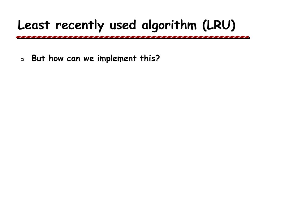 Least recently used algorithm (LRU) But how can we implement this?