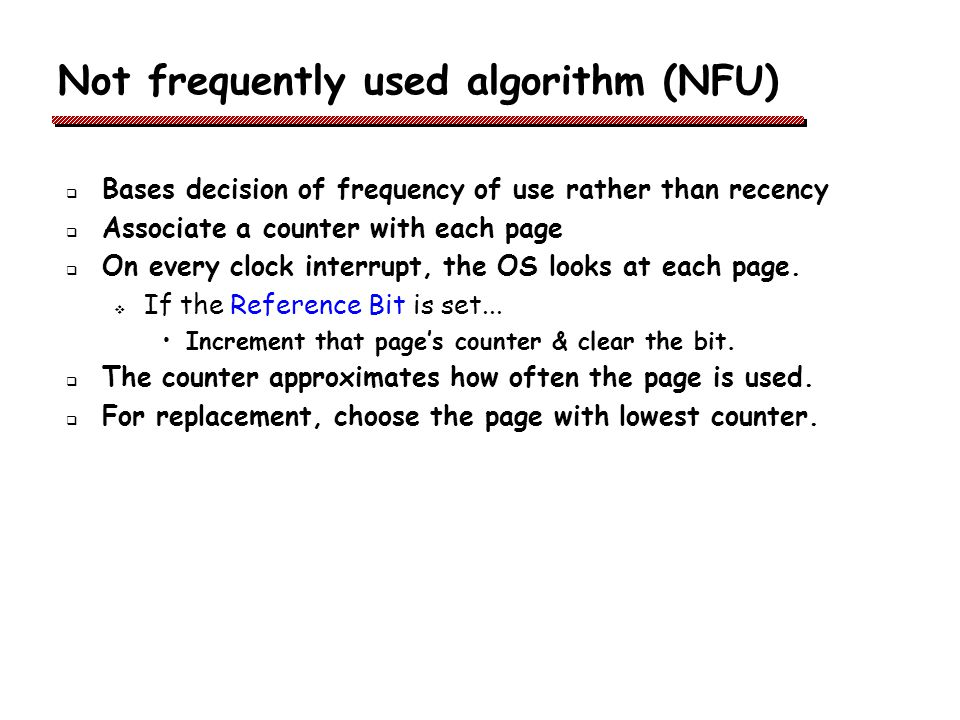 Not frequently used algorithm (NFU) Bases decision of frequency of use rather than recency Associate a counter with each page On every clock interrupt, the OS looks at each page.