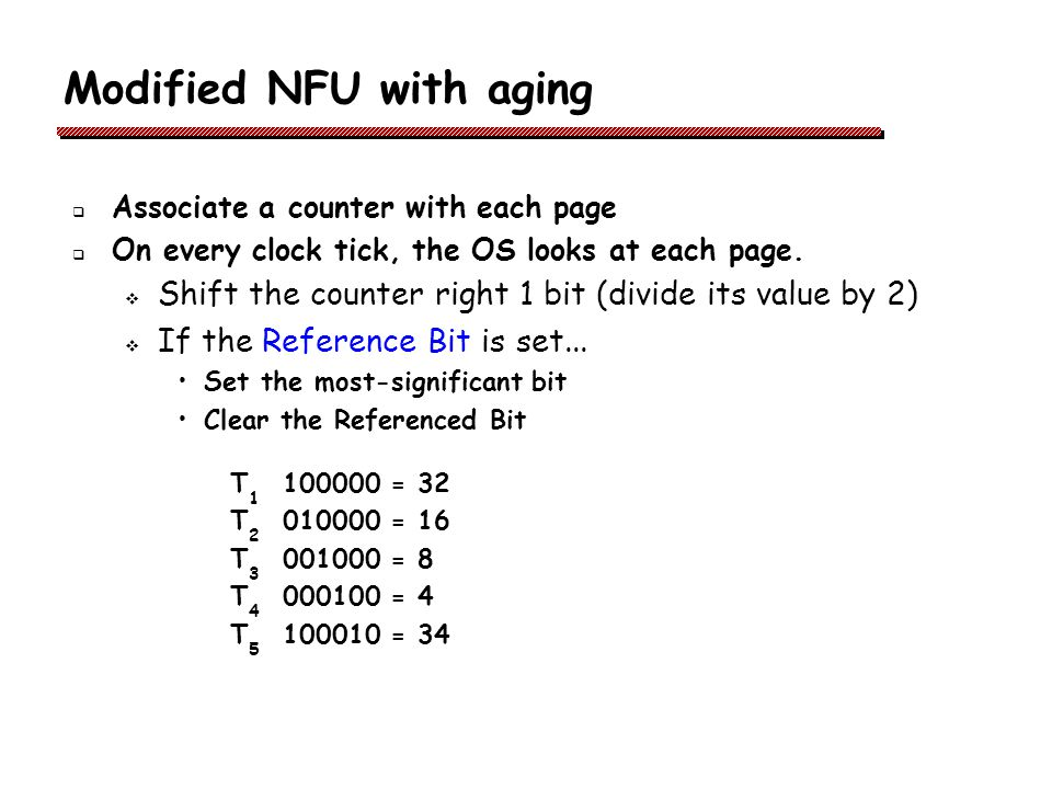 Modified NFU with aging Associate a counter with each page On every clock tick, the OS looks at each page.