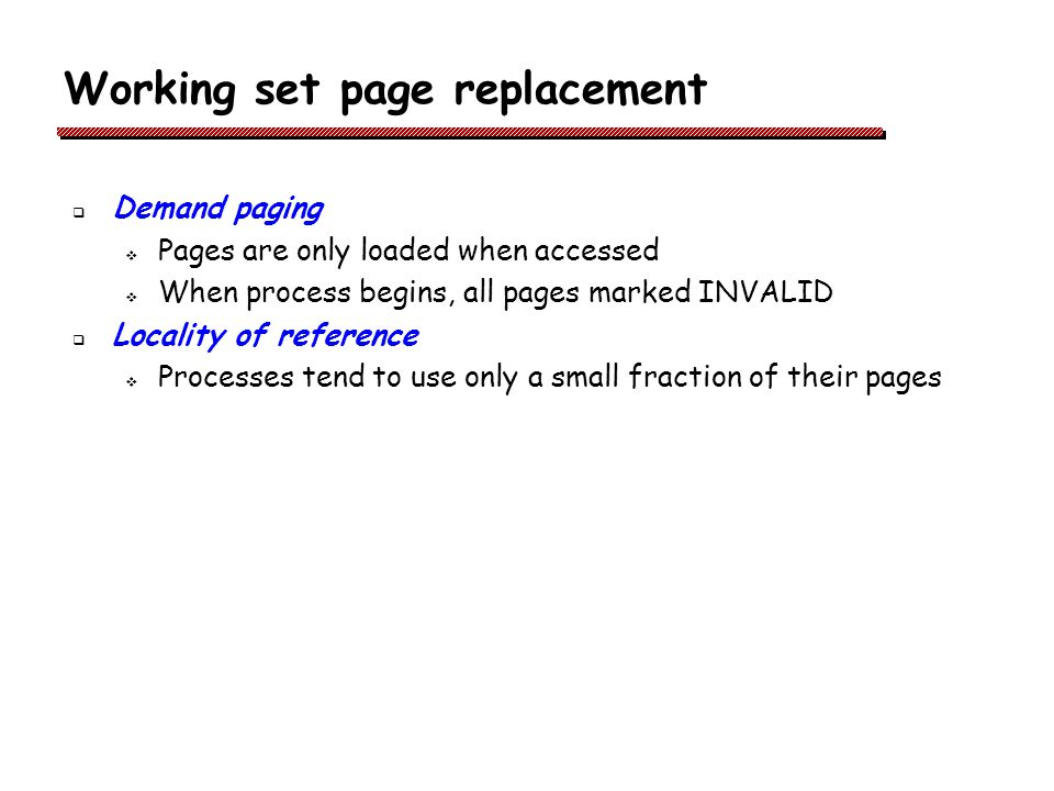 Working set page replacement Demand paging Pages are only loaded when accessed When process begins, all pages marked INVALID Locality of reference Processes tend to use only a small fraction of their pages