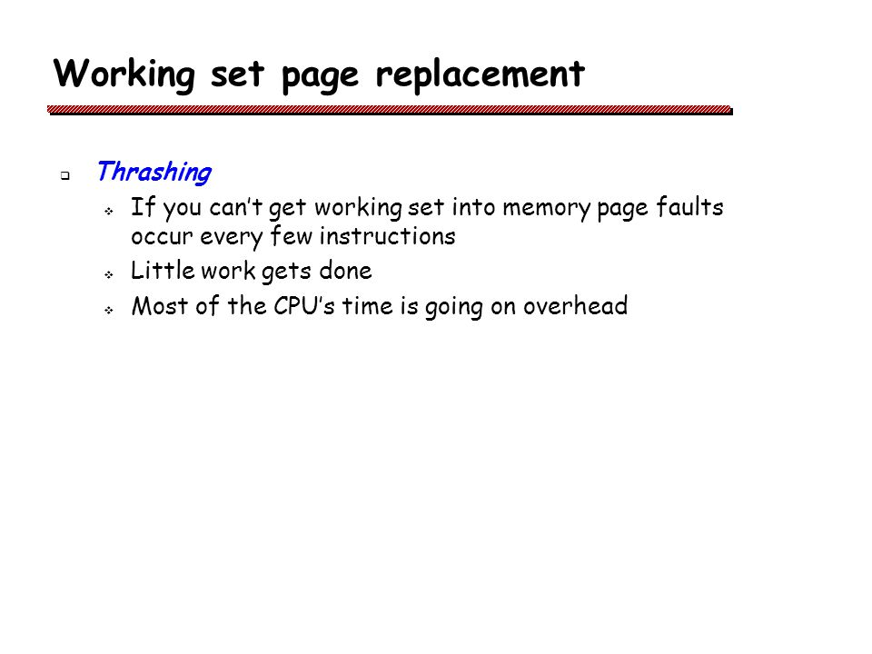 Working set page replacement Thrashing If you cant get working set into memory page faults occur every few instructions Little work gets done Most of the CPUs time is going on overhead