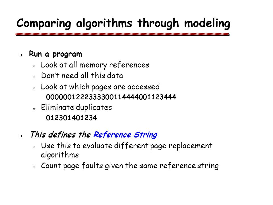 Comparing algorithms through modeling Run a program Look at all memory references Dont need all this data Look at which pages are accessed 0000001222333300114444001123444 Eliminate duplicates 012301401234 This defines the Reference String Use this to evaluate different page replacement algorithms Count page faults given the same reference string
