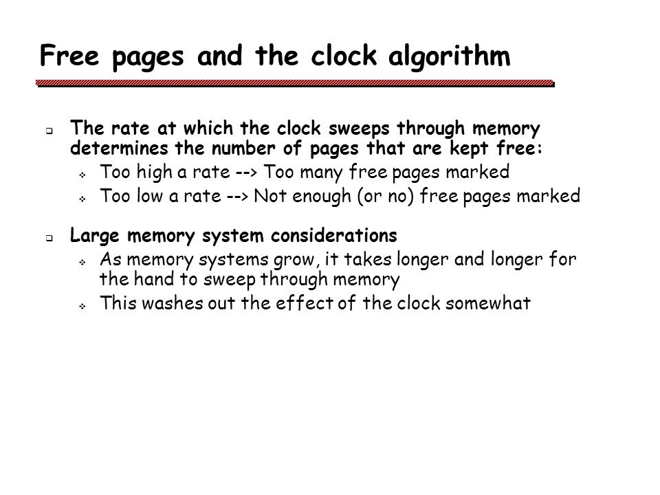 Free pages and the clock algorithm The rate at which the clock sweeps through memory determines the number of pages that are kept free: Too high a rate --> Too many free pages marked Too low a rate --> Not enough (or no) free pages marked Large memory system considerations As memory systems grow, it takes longer and longer for the hand to sweep through memory This washes out the effect of the clock somewhat