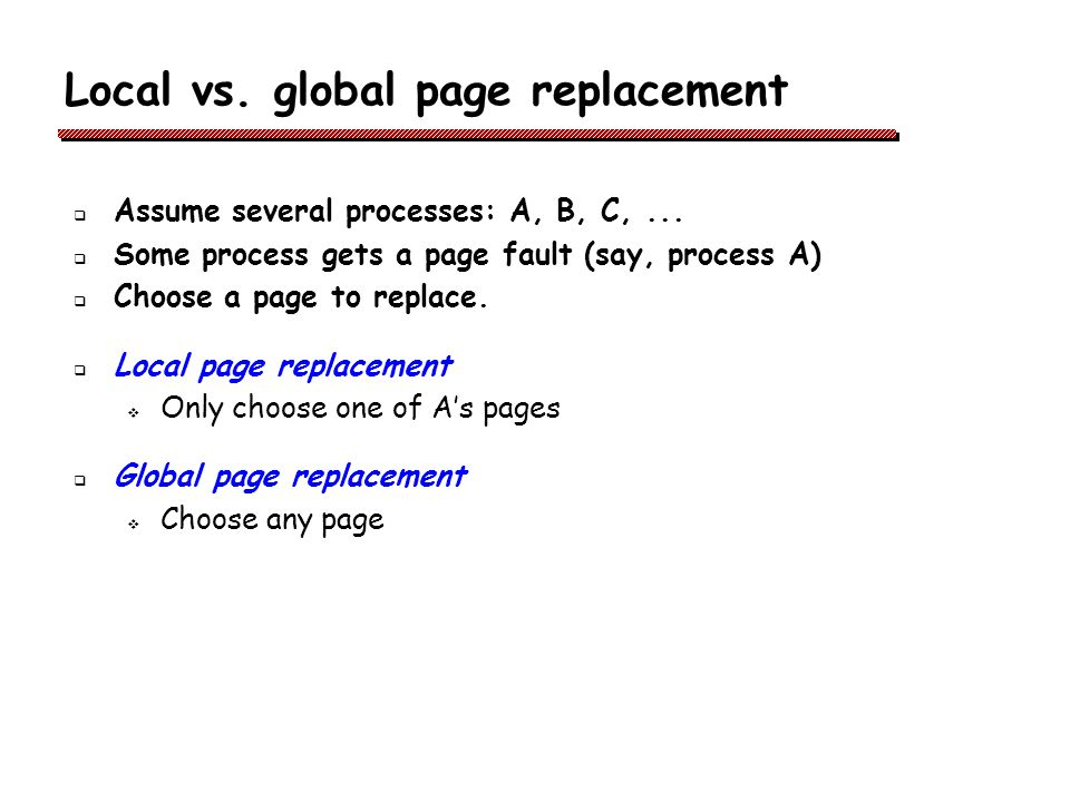 Local vs.global page replacement Assume several processes: A, B, C,...