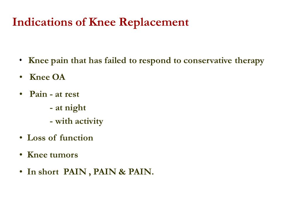 Indications of Knee Replacement Knee pain that has failed to respond to conservative therapy Knee OA Pain - at rest - at night - with activity Loss of