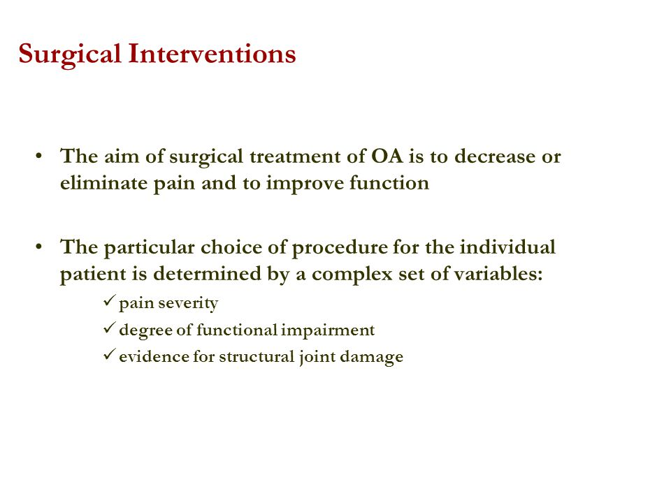 Surgical Interventions The aim of surgical treatment of OA is to decrease or eliminate pain and to improve function The particular choice of procedure