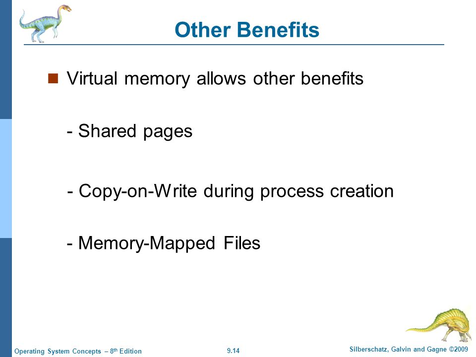 9.14 Silberschatz, Galvin and Gagne ©2009 Operating System Concepts – 8 th Edition Other Benefits Virtual memory allows other benefits - Shared pages - Copy-on-Write during process creation - Memory-Mapped Files