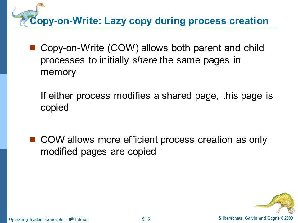 9.16 Silberschatz, Galvin and Gagne ©2009 Operating System Concepts – 8 th Edition Copy-on-Write: Lazy copy during process creation Copy-on-Write (COW) allows both parent and child processes to initially share the same pages in memory If either process modifies a shared page, this page is copied COW allows more efficient process creation as only modified pages are copied